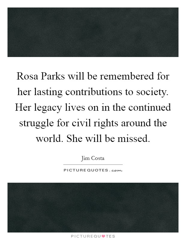 Rosa Parks will be remembered for her lasting contributions to society. Her legacy lives on in the continued struggle for civil rights around the world. She will be missed Picture Quote #1