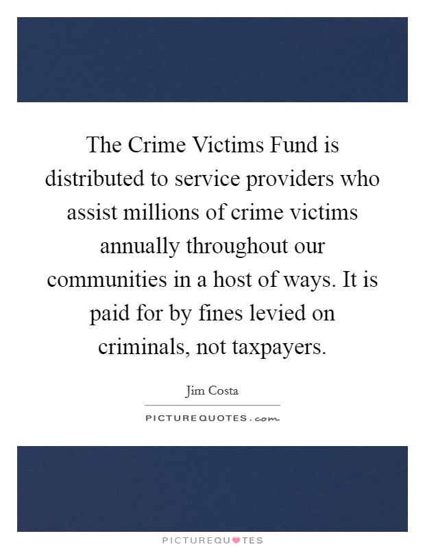 The Crime Victims Fund is distributed to service providers who assist millions of crime victims annually throughout our communities in a host of ways. It is paid for by fines levied on criminals, not taxpayers Picture Quote #1