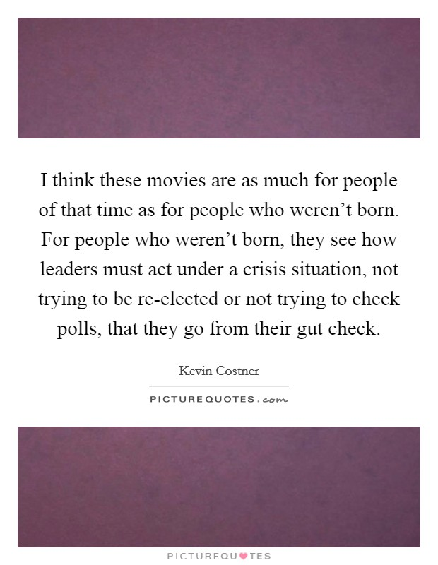 I think these movies are as much for people of that time as for people who weren't born. For people who weren't born, they see how leaders must act under a crisis situation, not trying to be re-elected or not trying to check polls, that they go from their gut check Picture Quote #1