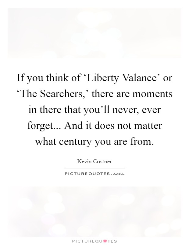 If you think of 'Liberty Valance' or 'The Searchers,' there are moments in there that you'll never, ever forget... And it does not matter what century you are from Picture Quote #1