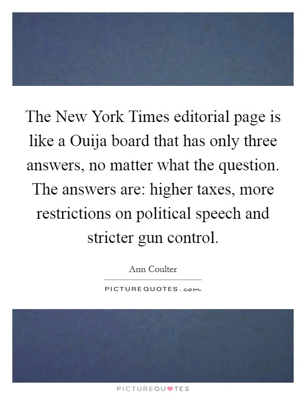 The New York Times editorial page is like a Ouija board that has only three answers, no matter what the question. The answers are: higher taxes, more restrictions on political speech and stricter gun control Picture Quote #1