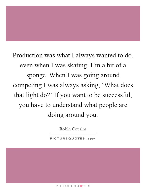 Production was what I always wanted to do, even when I was skating. I'm a bit of a sponge. When I was going around competing I was always asking, 'What does that light do?' If you want to be successful, you have to understand what people are doing around you Picture Quote #1