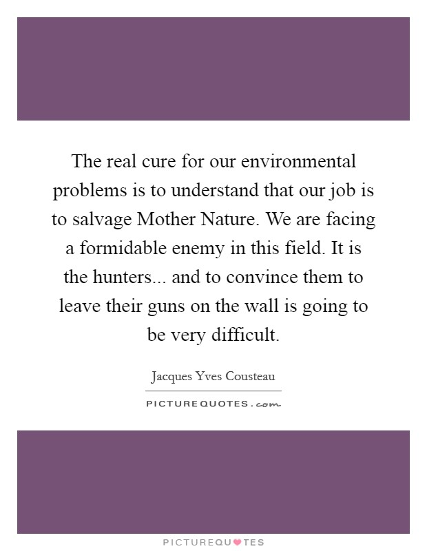 The real cure for our environmental problems is to understand that our job is to salvage Mother Nature. We are facing a formidable enemy in this field. It is the hunters... and to convince them to leave their guns on the wall is going to be very difficult Picture Quote #1