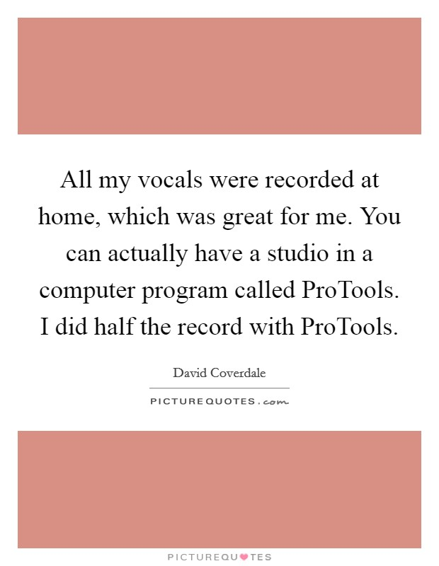 All my vocals were recorded at home, which was great for me. You can actually have a studio in a computer program called ProTools. I did half the record with ProTools Picture Quote #1