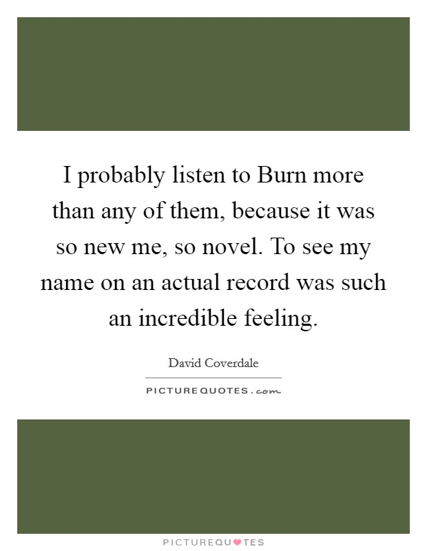 I probably listen to Burn more than any of them, because it was so new me, so novel. To see my name on an actual record was such an incredible feeling Picture Quote #1