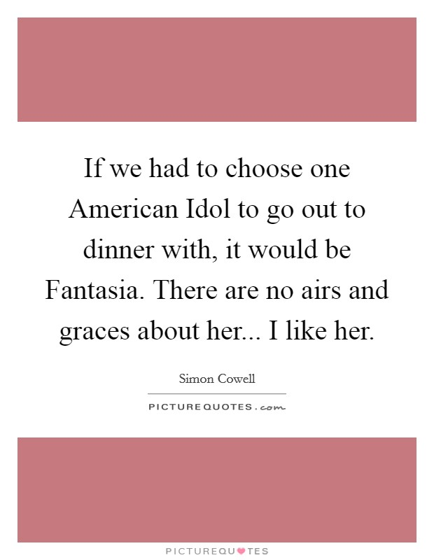 If we had to choose one American Idol to go out to dinner with, it would be Fantasia. There are no airs and graces about her... I like her Picture Quote #1