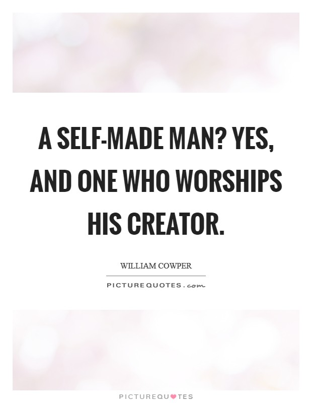 A self-made man? Yes, and one who worships his creator Picture Quote #1