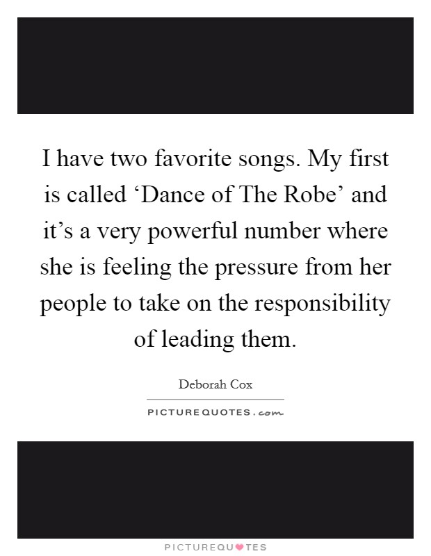 I have two favorite songs. My first is called 'Dance of The Robe' and it's a very powerful number where she is feeling the pressure from her people to take on the responsibility of leading them Picture Quote #1