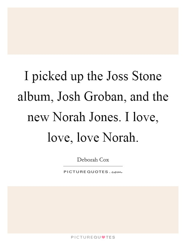I picked up the Joss Stone album, Josh Groban, and the new Norah Jones. I love, love, love Norah Picture Quote #1
