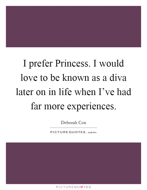 I prefer Princess. I would love to be known as a diva later on in life when I've had far more experiences Picture Quote #1