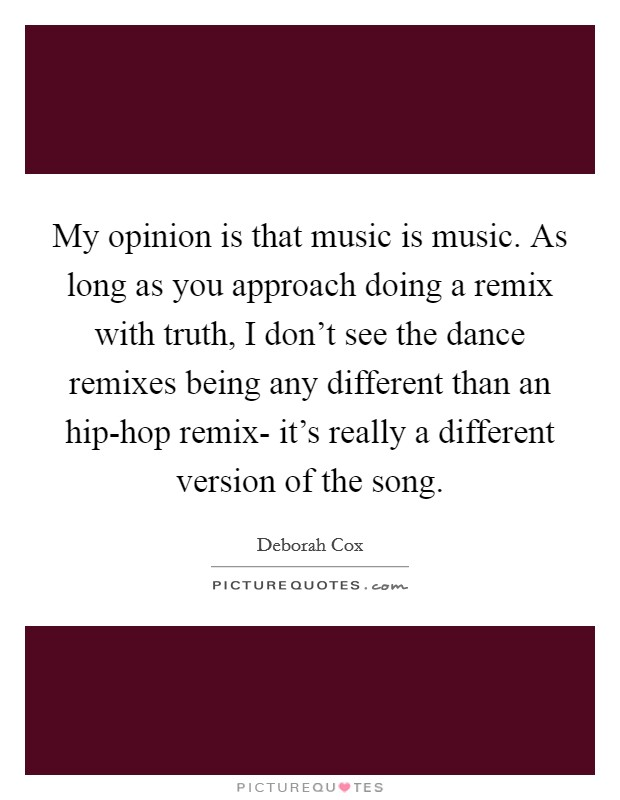 My opinion is that music is music. As long as you approach doing a remix with truth, I don't see the dance remixes being any different than an hip-hop remix- it's really a different version of the song Picture Quote #1