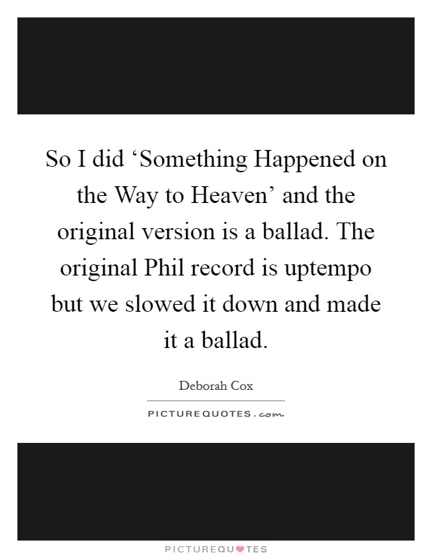 So I did 'Something Happened on the Way to Heaven' and the original version is a ballad. The original Phil record is uptempo but we slowed it down and made it a ballad Picture Quote #1