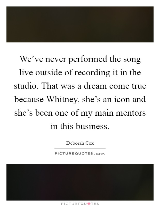 We've never performed the song live outside of recording it in the studio. That was a dream come true because Whitney, she's an icon and she's been one of my main mentors in this business Picture Quote #1