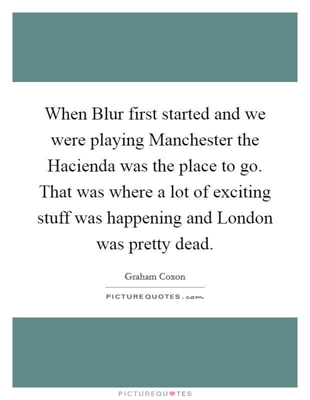 When Blur first started and we were playing Manchester the Hacienda was the place to go. That was where a lot of exciting stuff was happening and London was pretty dead Picture Quote #1