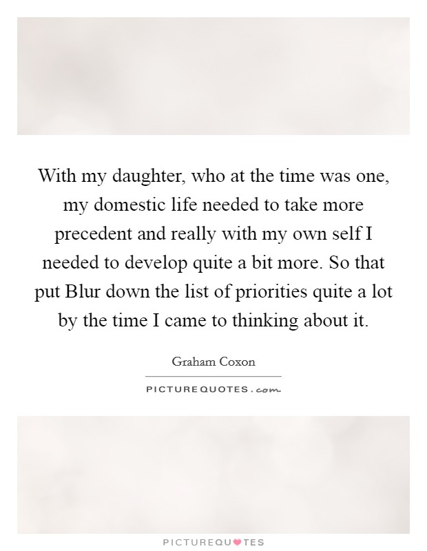 With my daughter, who at the time was one, my domestic life needed to take more precedent and really with my own self I needed to develop quite a bit more. So that put Blur down the list of priorities quite a lot by the time I came to thinking about it Picture Quote #1