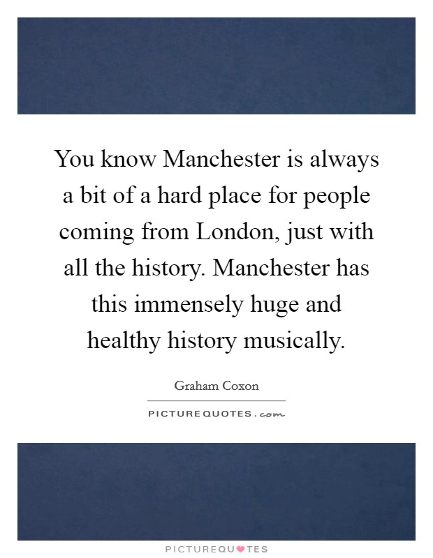 You know Manchester is always a bit of a hard place for people coming from London, just with all the history. Manchester has this immensely huge and healthy history musically Picture Quote #1