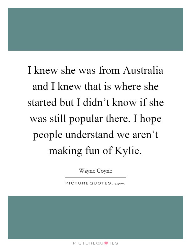 I knew she was from Australia and I knew that is where she started but I didn't know if she was still popular there. I hope people understand we aren't making fun of Kylie Picture Quote #1