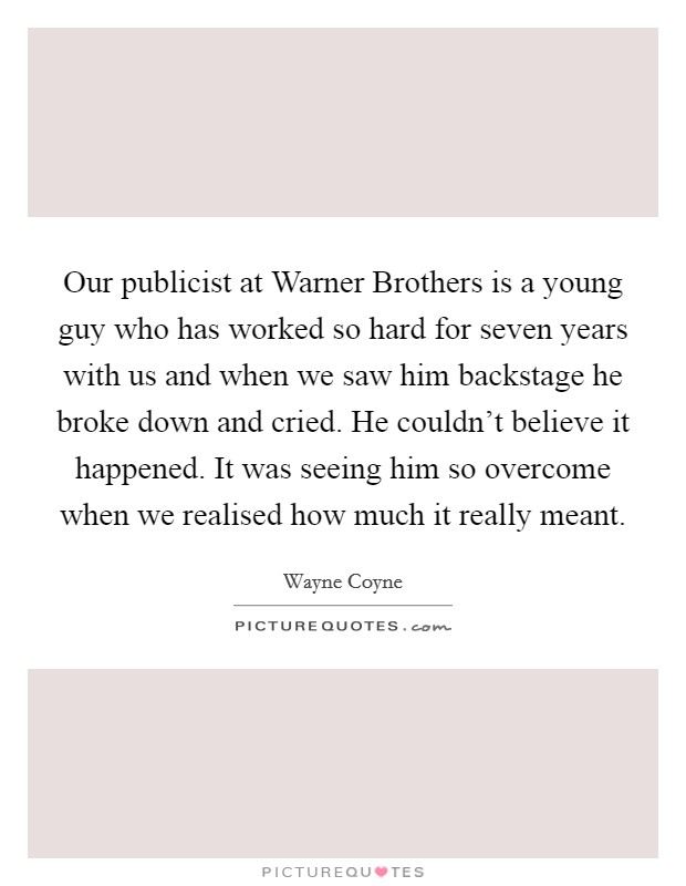Our publicist at Warner Brothers is a young guy who has worked so hard for seven years with us and when we saw him backstage he broke down and cried. He couldn't believe it happened. It was seeing him so overcome when we realised how much it really meant Picture Quote #1