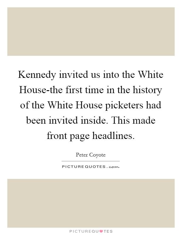 Kennedy invited us into the White House-the first time in the history of the White House picketers had been invited inside. This made front page headlines Picture Quote #1