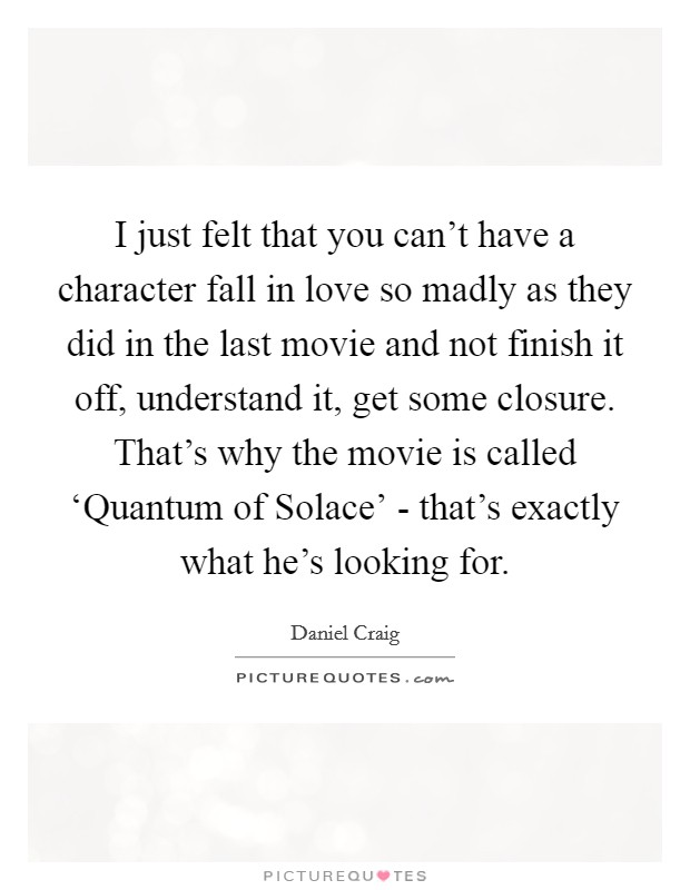 I just felt that you can't have a character fall in love so madly as they did in the last movie and not finish it off, understand it, get some closure. That's why the movie is called 'Quantum of Solace' - that's exactly what he's looking for Picture Quote #1