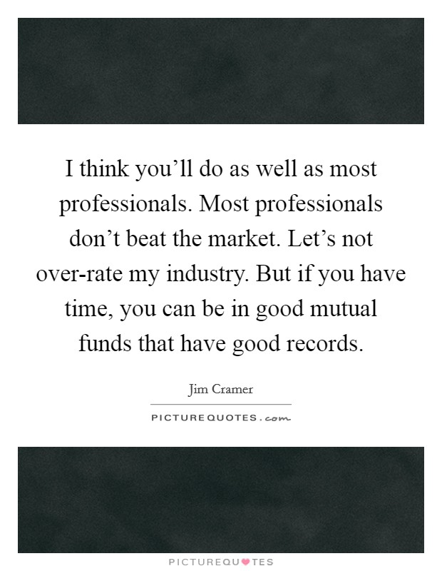 I think you'll do as well as most professionals. Most professionals don't beat the market. Let's not over-rate my industry. But if you have time, you can be in good mutual funds that have good records Picture Quote #1