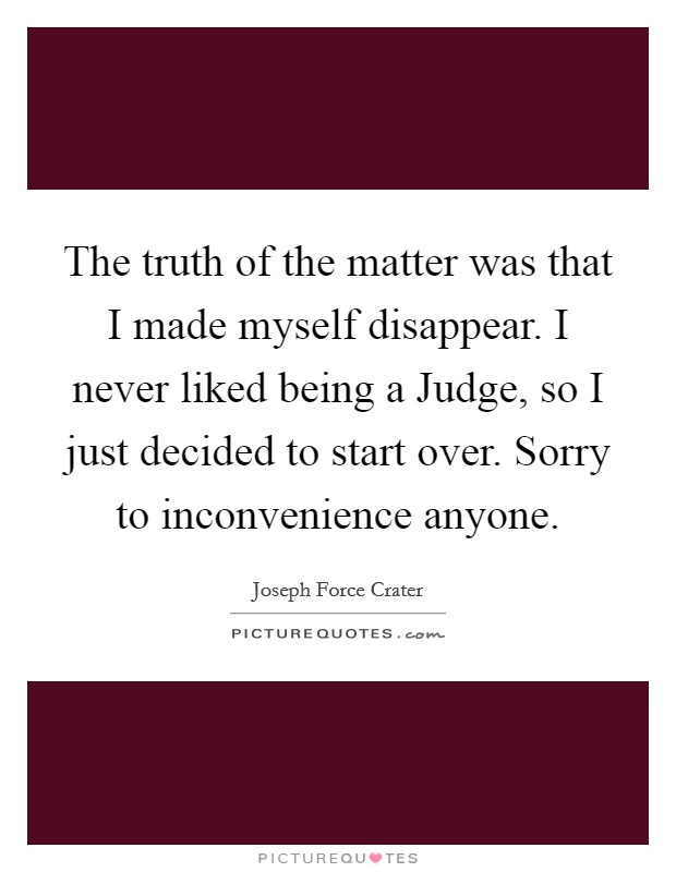 The truth of the matter was that I made myself disappear. I never liked being a Judge, so I just decided to start over. Sorry to inconvenience anyone Picture Quote #1