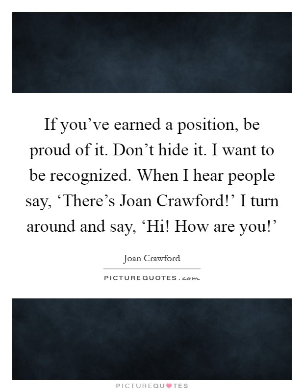If you've earned a position, be proud of it. Don't hide it. I want to be recognized. When I hear people say, 'There's Joan Crawford!' I turn around and say, 'Hi! How are you!' Picture Quote #1