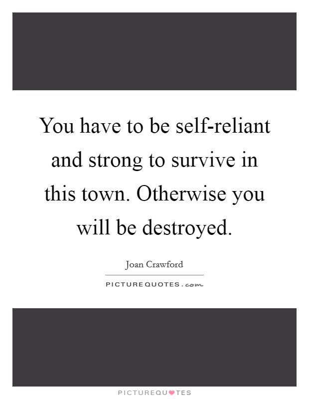 You have to be self-reliant and strong to survive in this town. Otherwise you will be destroyed Picture Quote #1