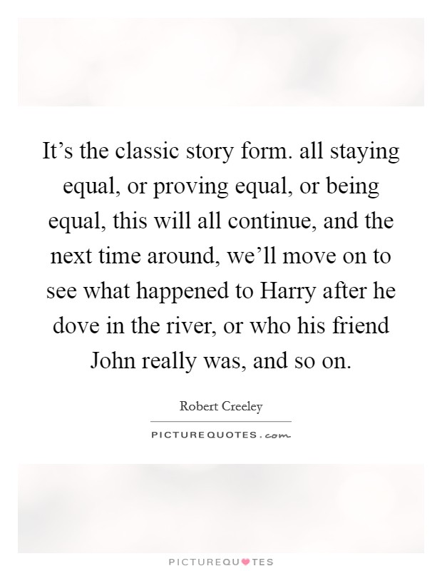 It's the classic story form. all staying equal, or proving equal, or being equal, this will all continue, and the next time around, we'll move on to see what happened to Harry after he dove in the river, or who his friend John really was, and so on Picture Quote #1