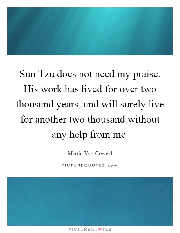Sun Tzu does not need my praise. His work has lived for over two thousand years, and will surely live for another two thousand without any help from me Picture Quote #1