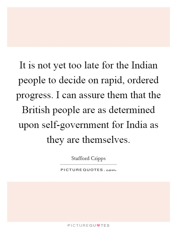 It is not yet too late for the Indian people to decide on rapid, ordered progress. I can assure them that the British people are as determined upon self-government for India as they are themselves Picture Quote #1