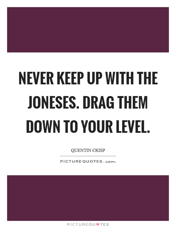 Never keep up with the Joneses. Drag them down to your level Picture Quote #1