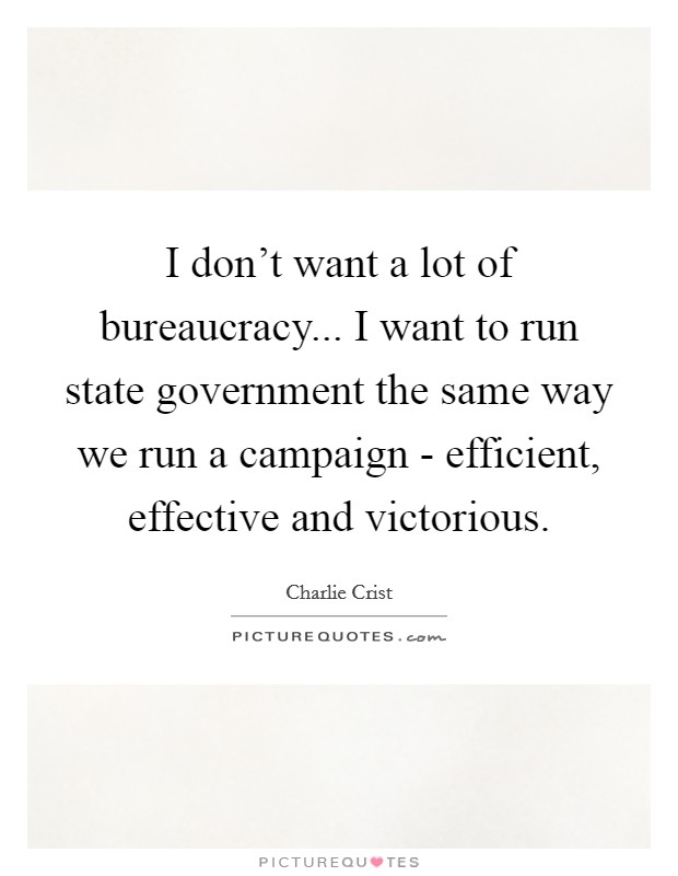 I don't want a lot of bureaucracy... I want to run state government the same way we run a campaign - efficient, effective and victorious Picture Quote #1
