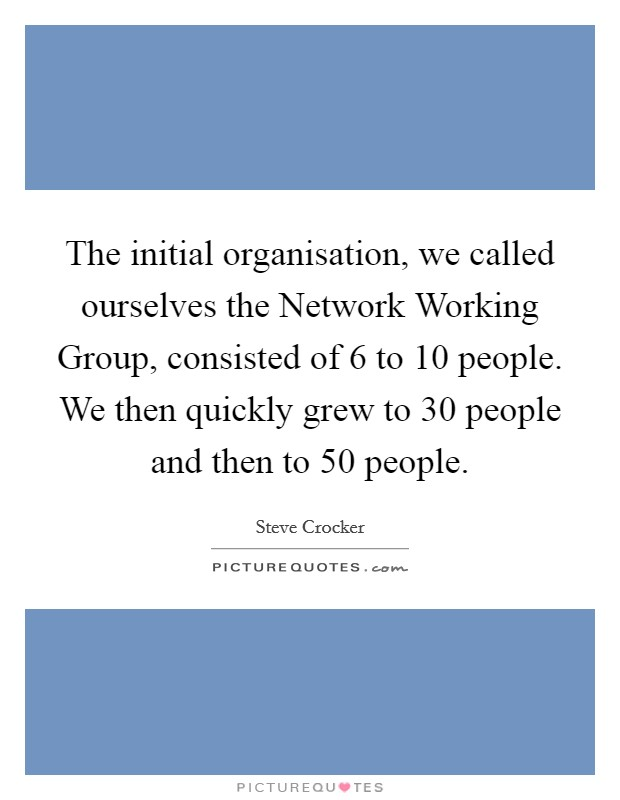 The initial organisation, we called ourselves the Network Working Group, consisted of 6 to 10 people. We then quickly grew to 30 people and then to 50 people Picture Quote #1