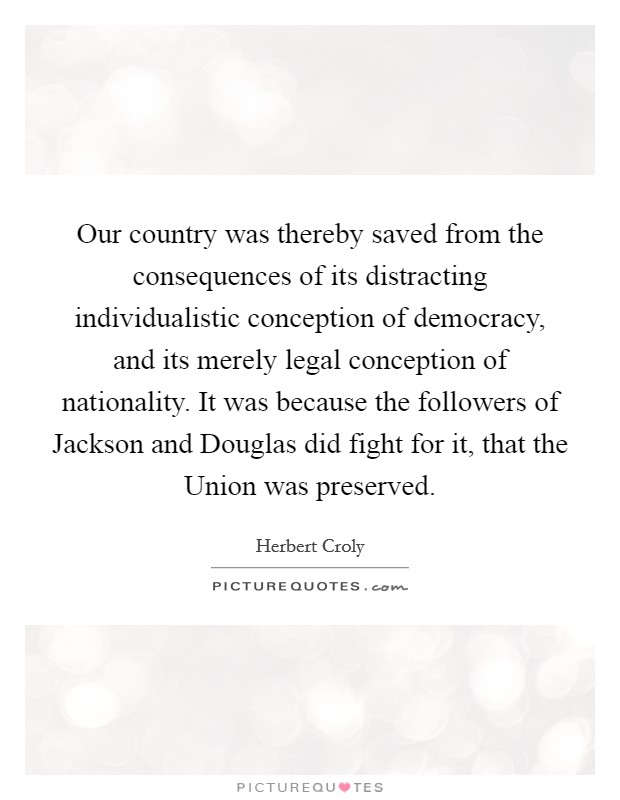 Our country was thereby saved from the consequences of its distracting individualistic conception of democracy, and its merely legal conception of nationality. It was because the followers of Jackson and Douglas did fight for it, that the Union was preserved Picture Quote #1