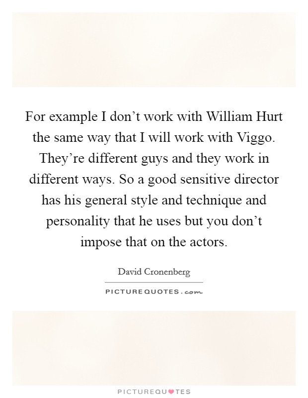 For example I don't work with William Hurt the same way that I will work with Viggo. They're different guys and they work in different ways. So a good sensitive director has his general style and technique and personality that he uses but you don't impose that on the actors Picture Quote #1