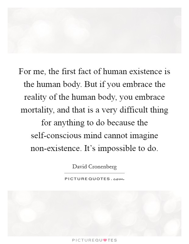 For me, the first fact of human existence is the human body. But if you embrace the reality of the human body, you embrace mortality, and that is a very difficult thing for anything to do because the self-conscious mind cannot imagine non-existence. It's impossible to do Picture Quote #1