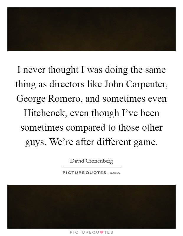 I never thought I was doing the same thing as directors like John Carpenter, George Romero, and sometimes even Hitchcock, even though I've been sometimes compared to those other guys. We're after different game Picture Quote #1