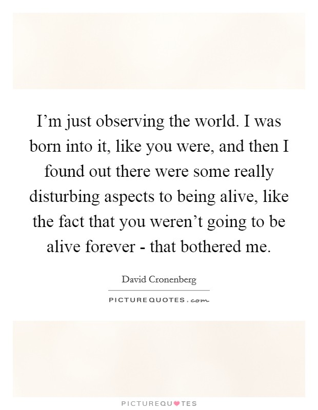 I'm just observing the world. I was born into it, like you were, and then I found out there were some really disturbing aspects to being alive, like the fact that you weren't going to be alive forever - that bothered me Picture Quote #1