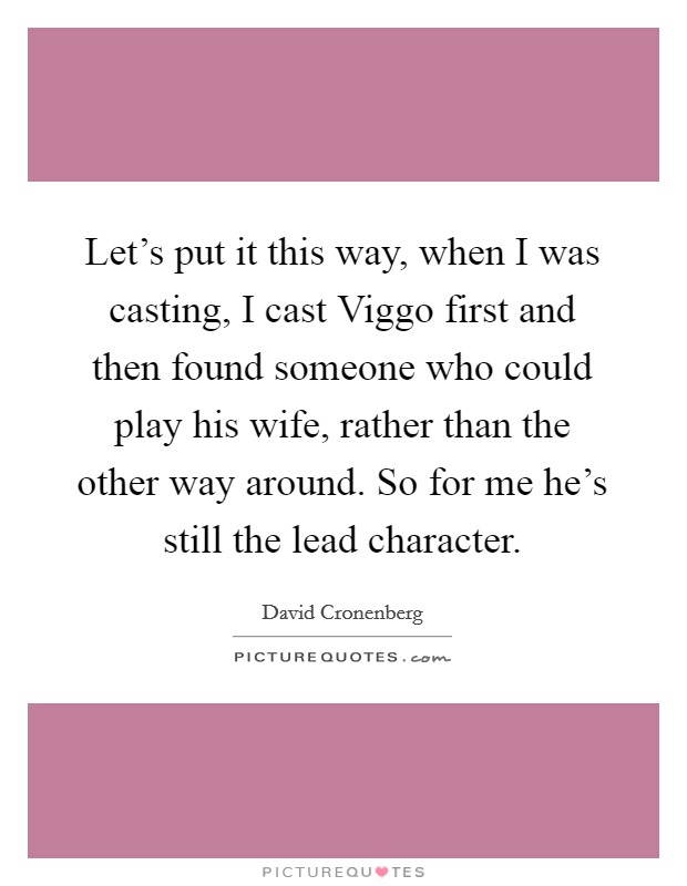 Let's put it this way, when I was casting, I cast Viggo first and then found someone who could play his wife, rather than the other way around. So for me he's still the lead character Picture Quote #1