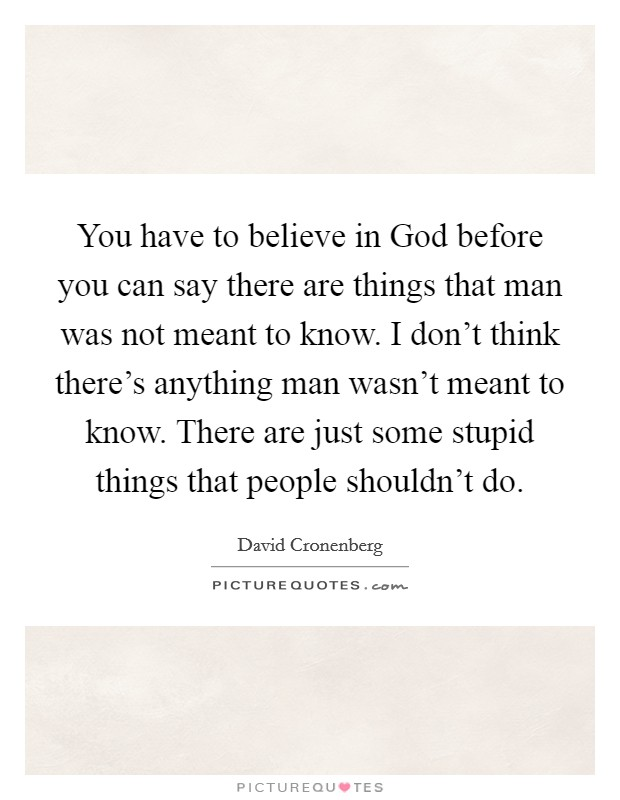 You have to believe in God before you can say there are things that man was not meant to know. I don't think there's anything man wasn't meant to know. There are just some stupid things that people shouldn't do Picture Quote #1