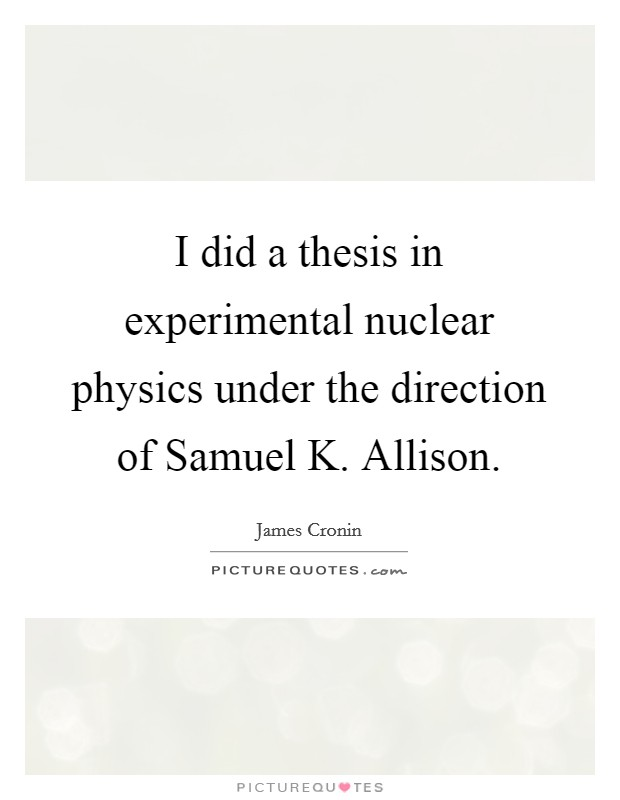 I did a thesis in experimental nuclear physics under the direction of Samuel K. Allison Picture Quote #1
