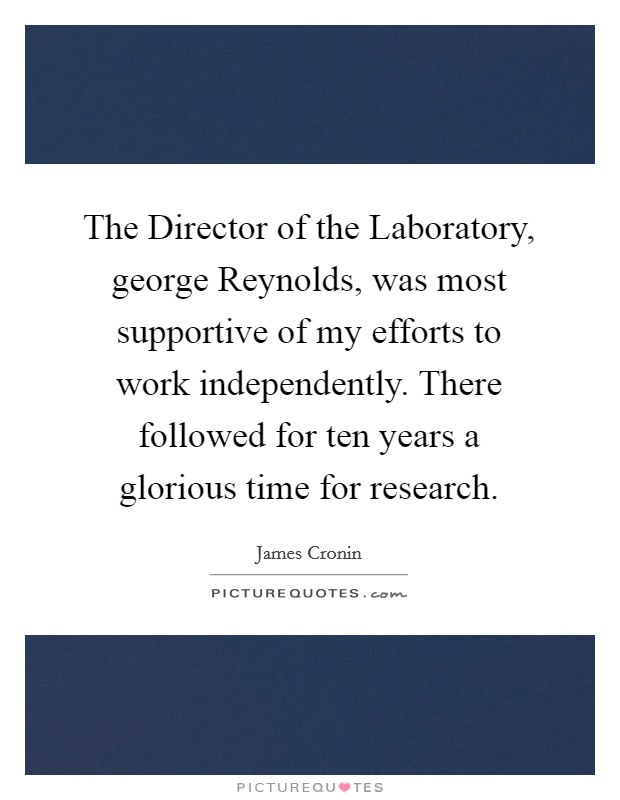 The Director of the Laboratory, george Reynolds, was most supportive of my efforts to work independently. There followed for ten years a glorious time for research Picture Quote #1