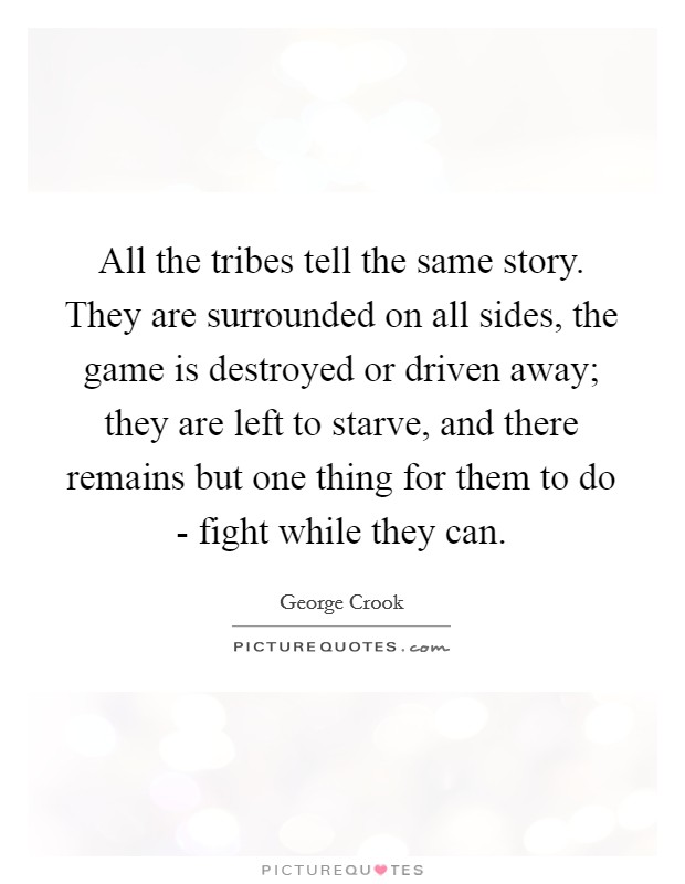 All the tribes tell the same story. They are surrounded on all sides, the game is destroyed or driven away; they are left to starve, and there remains but one thing for them to do - fight while they can Picture Quote #1