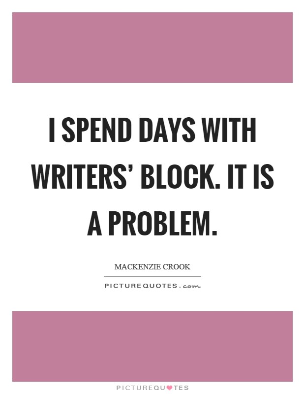 I spend days with writers' block. It is a problem Picture Quote #1
