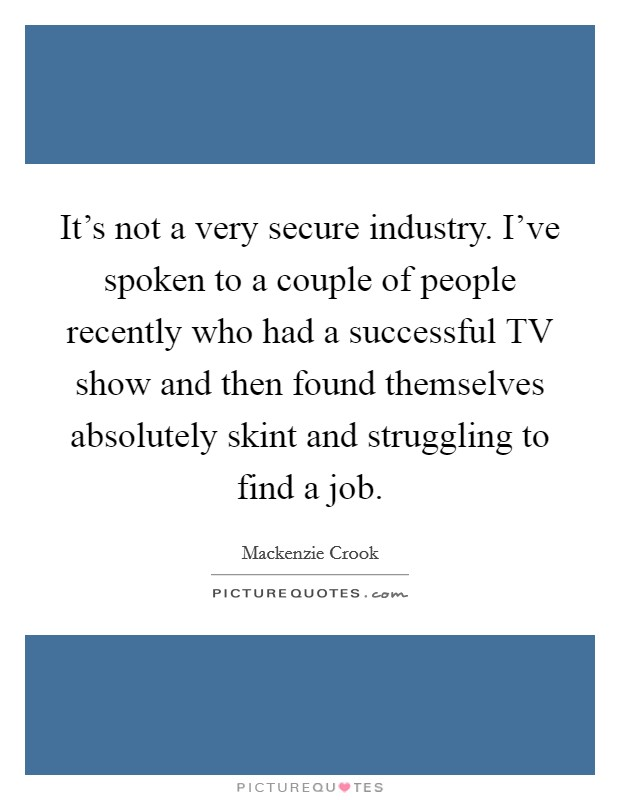 It's not a very secure industry. I've spoken to a couple of people recently who had a successful TV show and then found themselves absolutely skint and struggling to find a job Picture Quote #1