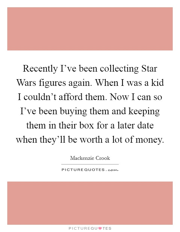 Recently I've been collecting Star Wars figures again. When I was a kid I couldn't afford them. Now I can so I've been buying them and keeping them in their box for a later date when they'll be worth a lot of money Picture Quote #1