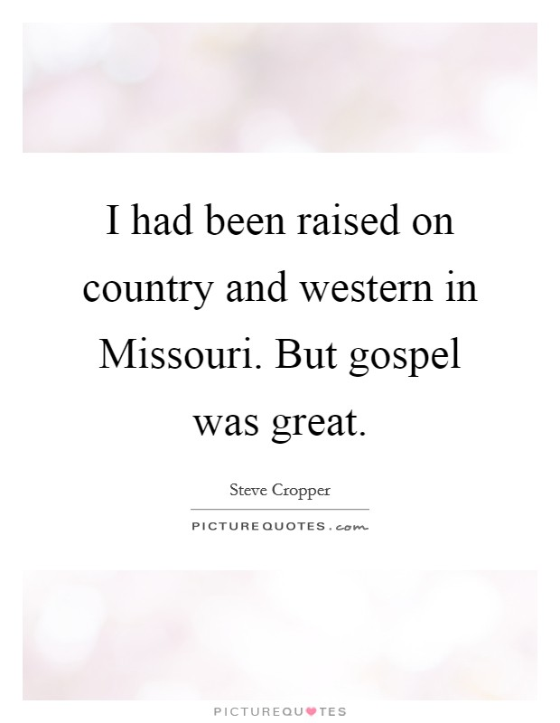 I had been raised on country and western in Missouri. But gospel was great Picture Quote #1