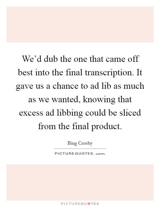 We'd dub the one that came off best into the final transcription. It gave us a chance to ad lib as much as we wanted, knowing that excess ad libbing could be sliced from the final product Picture Quote #1