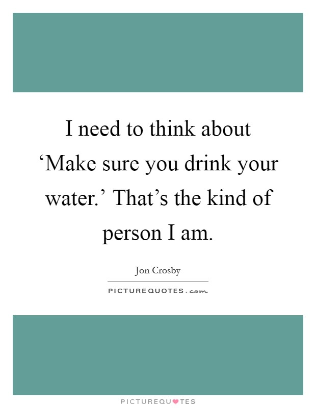 I need to think about 'Make sure you drink your water.' That's the kind of person I am Picture Quote #1